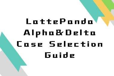 LattePanda Alpha&Delta Case Selection Guide>