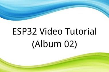 ESP32 Video Tutorial (Album 02)