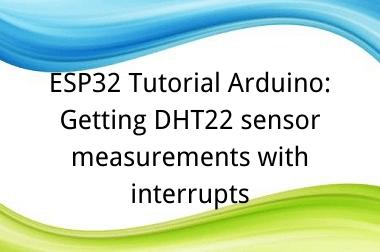 ESP32 Tutorial Arduino: 18. Getting DHT22 sensor measurements with interrupts