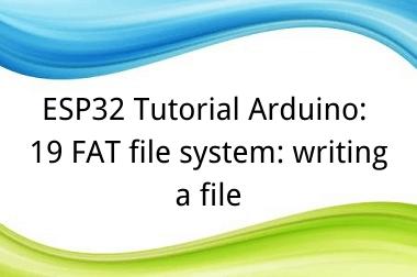 ESP32 Tutorial Arduino: 19 FAT file system: writing a file