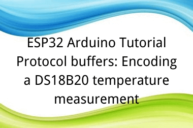 ESP32 Arduino Tutorial 25-3. Protocol buffers: Encoding a DS18B20 temperature measurement