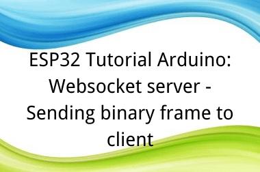 ESP32 Tutorial Arduino: 29. Websocket server - Sending binary frame to client