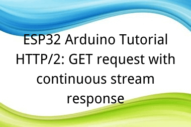 ESP32 Arduino Tutorial 32. HTTP/2: GET request with continuous stream response