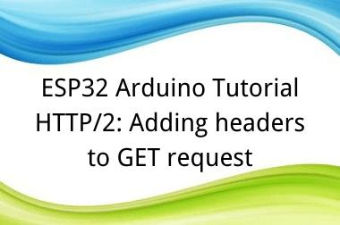 ESP32 Arduino Tutorial 33. HTTP/2: Adding headers to GET request