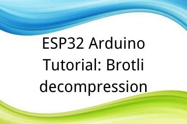 ESP32 Arduino Tutorial: 37. Brotli decompression