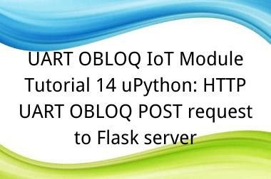 UART OBLOQ IoT Module Tutorial 14 uPython: HTTP UART OBLOQ POST request to Flask server