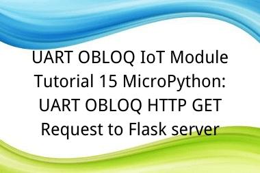UART OBLOQ IoT Module Tutorial 15 MicroPython: UART OBLOQ HTTP GET Request to Flask server